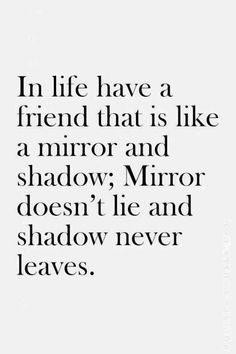 In life have a friend that is like a mirror and shadow; Mirror doesn't lie and shadow never leaves