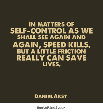 In matters of self-control as we shall see again and again, speed kills. But a little friction really can save lives. Daniel Akst