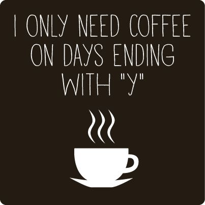 In only need coffee on days ending with Y