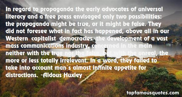 In regard to propaganda the early advocates of universal literacy and a free press envisaged only two possibilities the propaganda might be true, or it might... Aldous Huxley