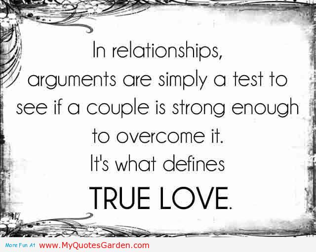In relationships, Arguments are simply a test to see if a couple is strong enough to overcome it, It's what defines true Love.
