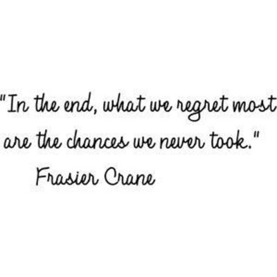In the end, what we regret most are the chances we never took. Frasier Crane