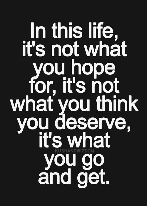 In this life, it's not what you hope for, it's not what you deserve, it's what you go and get