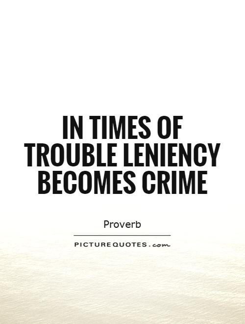 In times of trouble leniency becomes crime