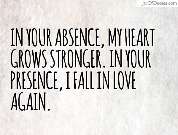 In your absence my heart grows stronger. In your presence I fall in love again