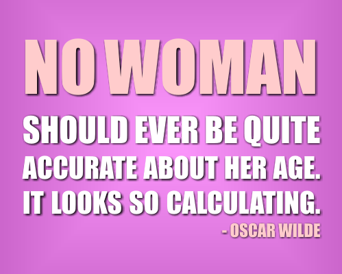 Indeed, no woman should ever be quite accurate about her age. It looks so calculating - Oscar Wilde