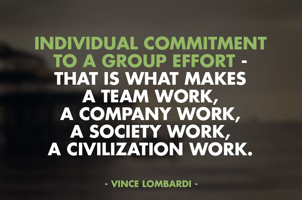 Individual commitment to a group effort, that is what makes a team work, a company work, a society work, a civilization work. Vince Lombardi