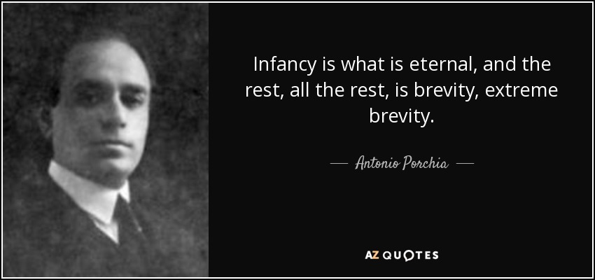 Infancy is what is eternal, and the rest, all the rest, is brevity, extreme brevity. Antonio Porchia