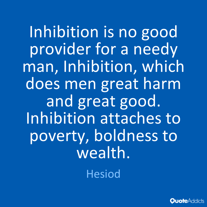 Inhibition is no good provider for a needy man, Inhibition, which does men great harm and great good. Inhibition attaches to poverty , boldness to wealth. Hesiod