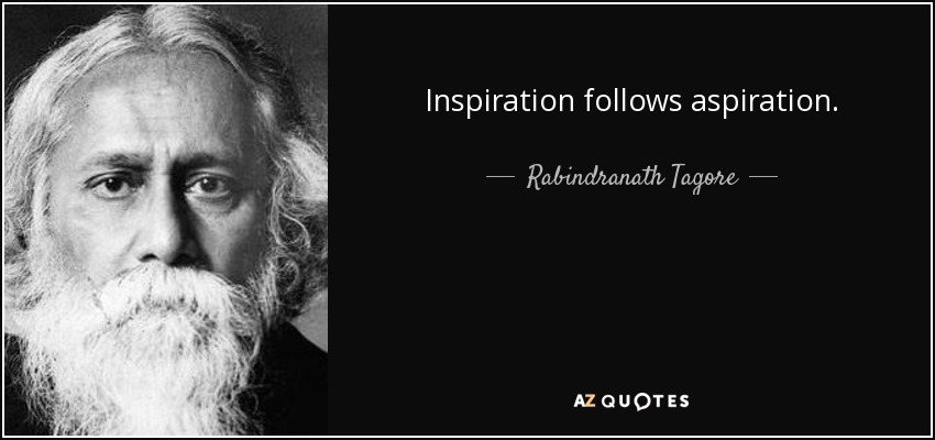 Inspiration follows aspiration. Rabindranath Tagore