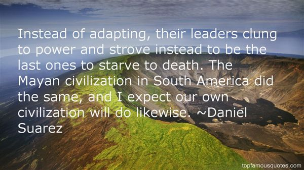 Instead of adapting, their leaders clung to power and strove instead to be the last ones to starve to death. The Mayan civilization in South... Daniel Suarez