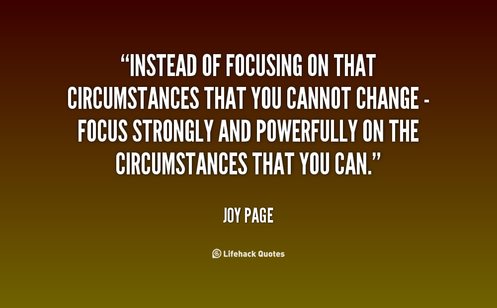 Instead of focusing on that circumstances that you cannot change - focus strongly and powerfully on the circumstances that you can. Joy Page
