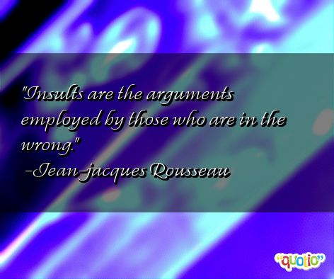 Insults are the arguments employed by those who are in the wrong. Jean-Jacques Rousseau