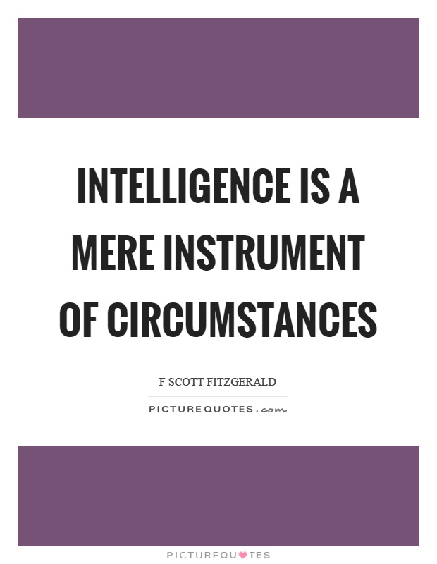 Intelligence is a mere instrument of circumstances. F Scott Fitzgerald