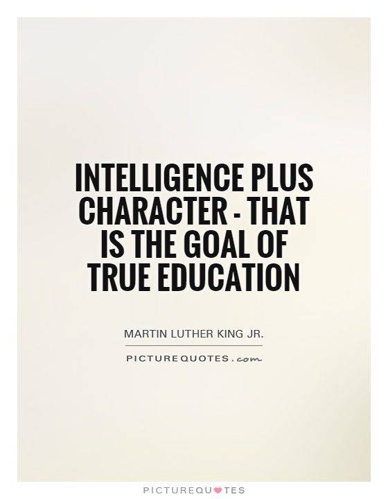 Intelligence plus character-that is the goal of true education. Martin Luther King, Jr.