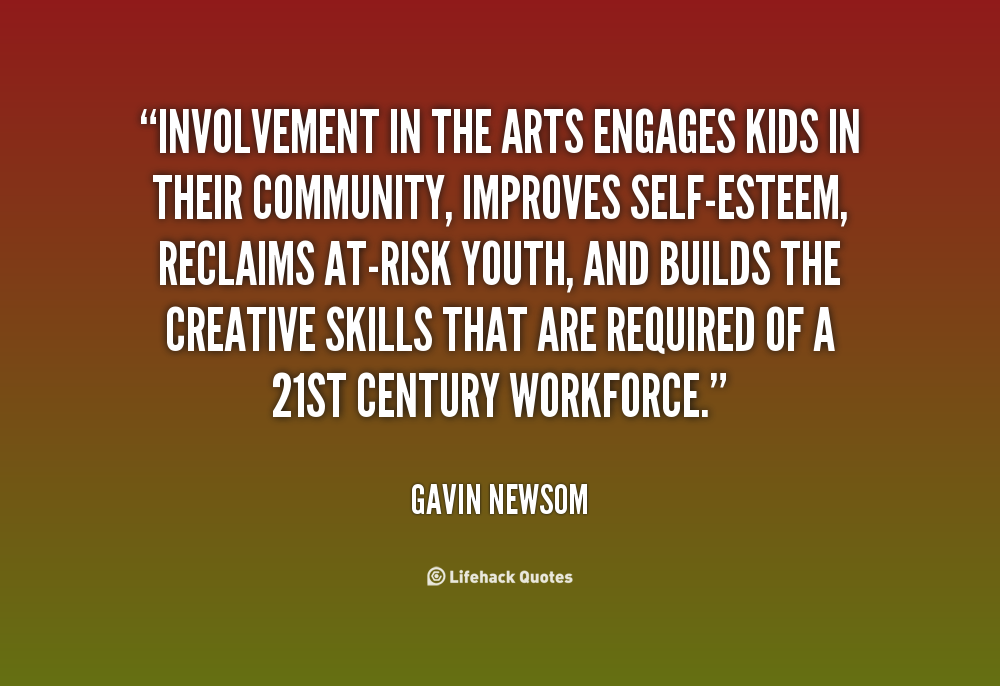 Involvement in the arts engages kids in their community, improves self-esteem, reclaims at-risk youth, and builds the creative skills that are required of a 21st ... Gavin Newsom