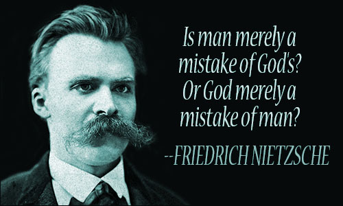 Is man merely a mistake of God's1 Or God merely a mistake of man1. Friedrich Nietzsche
