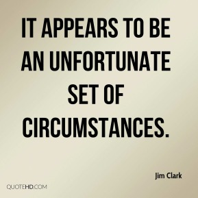 It appears to be an unfortunate set of circumstances. Jim Clark