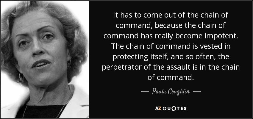 It has to come out of the chain of command, because the chain of command has really become impotent. The... Paula Coughlin