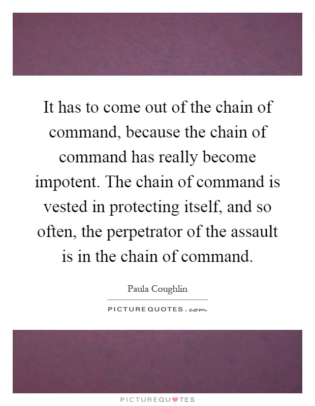 It has to come out of the chain of command, because the chain of command has really become impotent.the chain of command is... Paula Coughlin