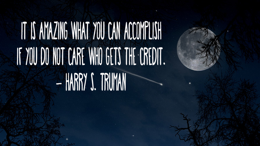 It is amazing what you can accomplish if you do not care who gets the credit. Harry S. Truman