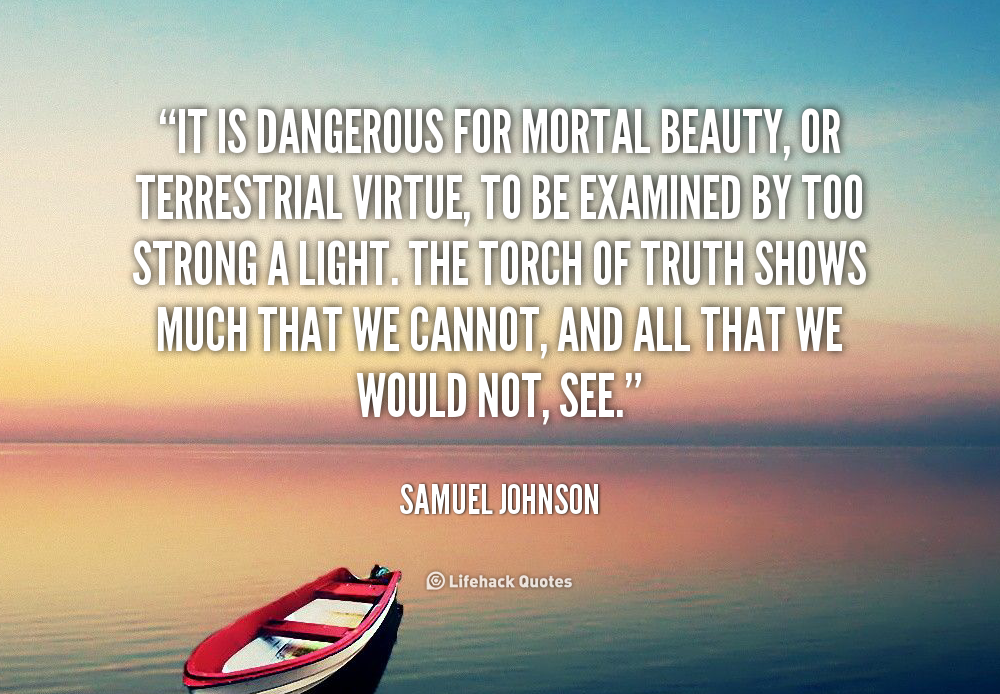 It is dangerous for mortal beauty, or terrestrial virtue, to be examined by too strong a light. The torch of Truth shows much that we cannot, and all that we would ... Samuel Johnson