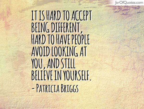 It is hard to accept being different, hard to have people avoid looking at you... Patricia Briggs