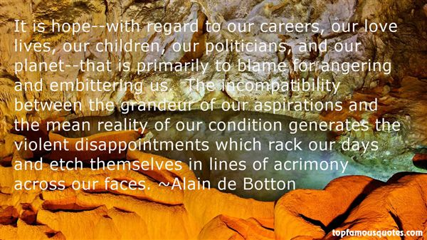 It is hope--with regard to our careers, our love lives, our children, our politicians, and our planet--that is primarily to blame for angering and embittering us.... Alain De Botton