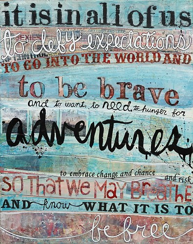 It is in all of us to defy expectations, to go into the world and to be brave and to want to need to hunger for adventures, to embrace change and chance and risk ...