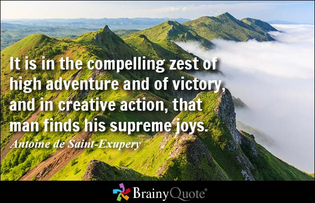 It is in the compelling zest of high adventure and of victory, and in creative action, that man finds his supreme joys - Antoine de Saint-Exupery