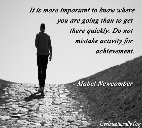 It is more important to know where you are going than to get there quickly. Do not mistake activity for achievement. Mabel Newcomer