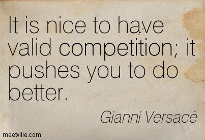 It is nice to have valid competition; it pushes you to do better. Gianni Versace