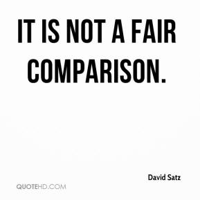 It is not a fair comparison. David Satz