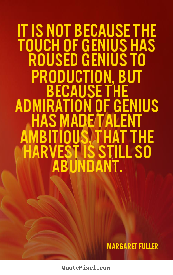 It is not because the touch of genius has roused genius to production, but because the admiration of genius has made talent ambitious, that the harvest is still so ... - Margaret Fuller