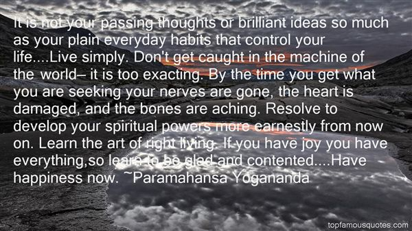 It is not your passing thoughts or brilliant ideas so much as your plain everyday habits that control your life....Live simply. Don't get caught in the machine of the ... - Paramahansa Yogananda