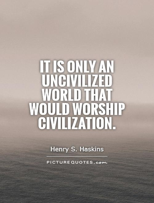 It is only an uncivilized world that would worship civilization. Henry S. Haskins
