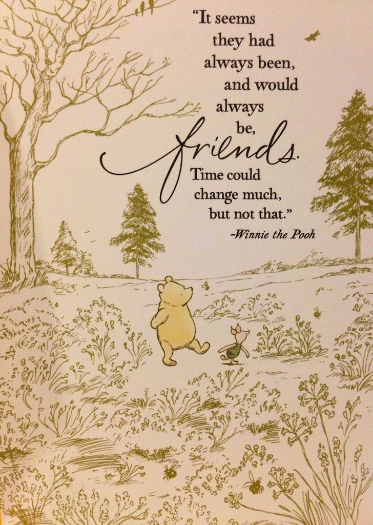It seems they had always been, and would always be, friends. Time could change much, but not that. Winnie The Pooh