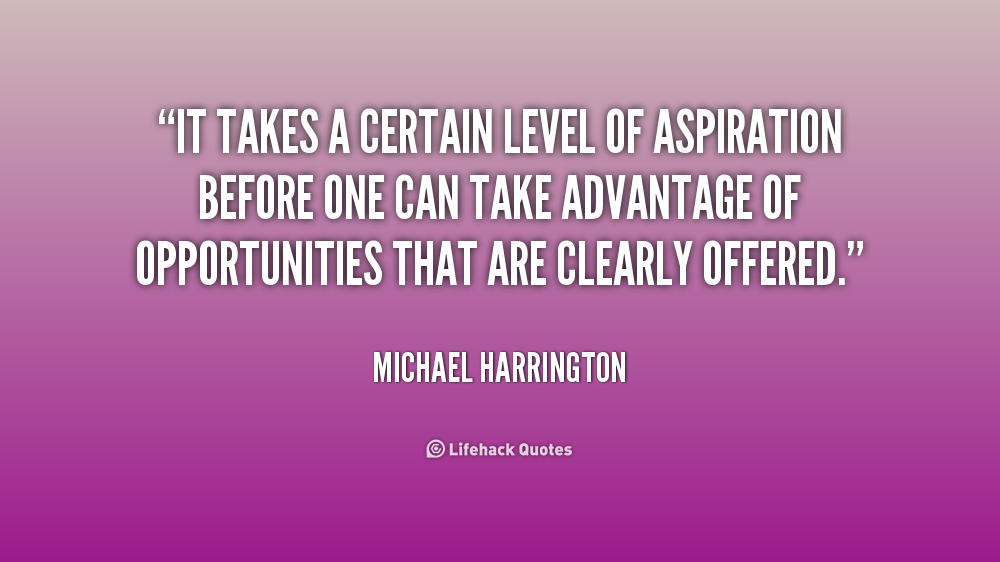 It takes a certain level of aspiration before one can take advantage of opportunities that are clearly offered. Michael Harrington