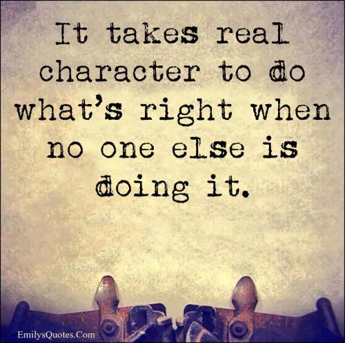 It takes real character to do what's right when no one else is doing it.