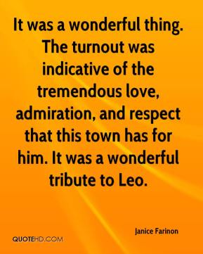 It was a wonderful thing. The turnout was indicative of the tremendous love, admiration, and respect that this town has for him... - Janice Farinon