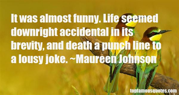 It was almost funny. Life seemed downright accidental in its brevity, and death a punch line to a lousy joke. Maureen Johnson