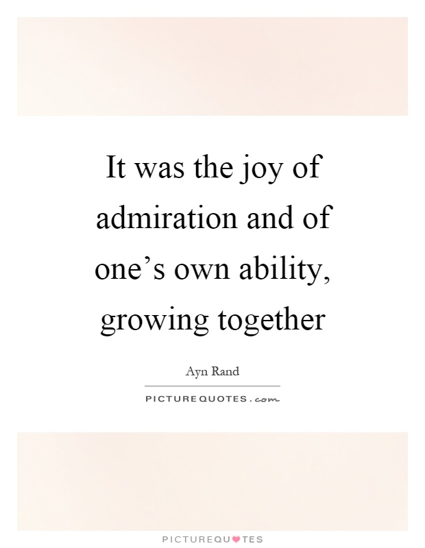 It was the joy of admiration and of one's own ability, growing together - Ayn Rand