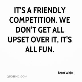 Its a friendly competition. We don't get all upset over it. Its all fun. Brent White