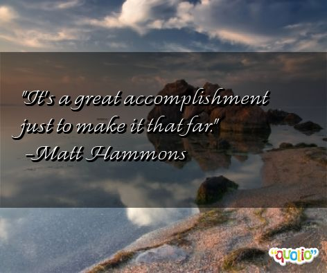 It's a great accomplishment just to make it that for. Matt Hammond
