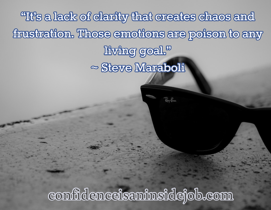 It's a lack of clarity that creates chaos and frustration. Those emotions are poison to any living goal. Steve Maraboli