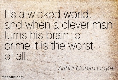 It's a wicked world, and when a clever man turns his brain to crime it is the worst of all. Arthur Conan Doyle