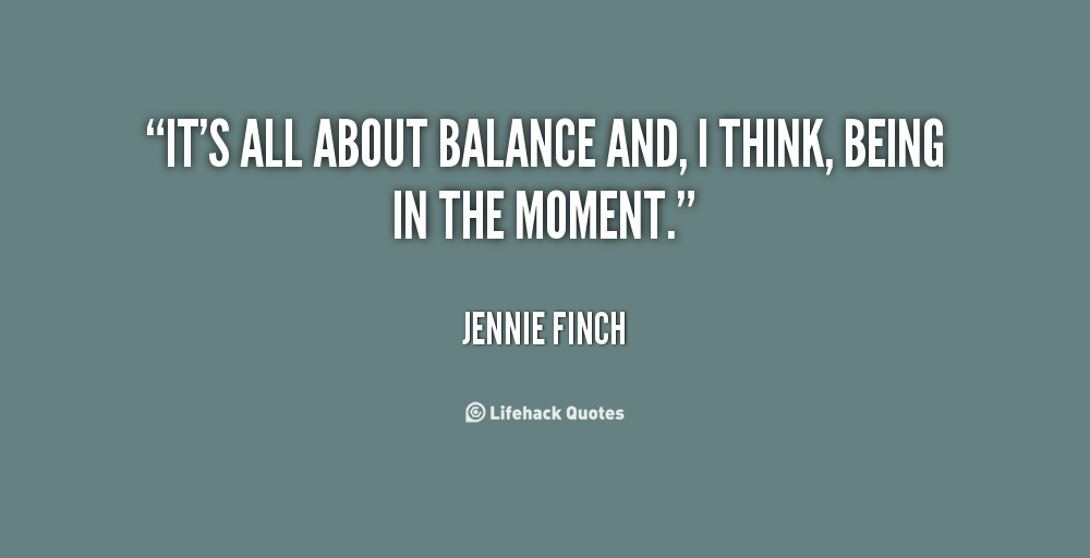 It's all about balance and, I think, being in the moment. Jennie Finch