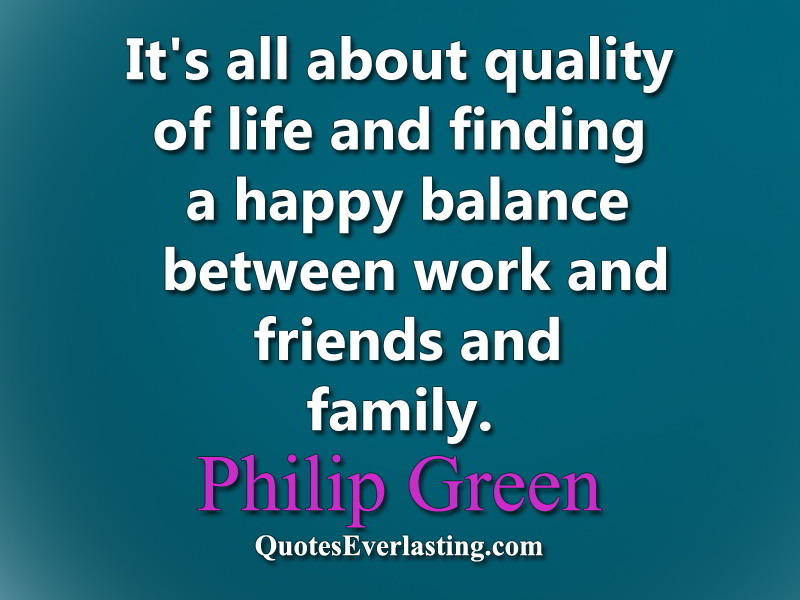 It's all about quality of life and finding a happy balance between work and friends and family.  Philip Green