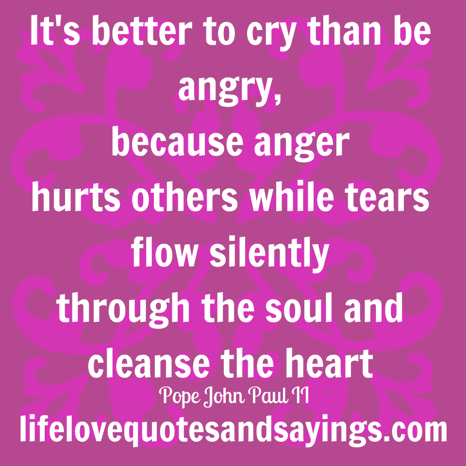 It's better to cry than be angry, because anger hurts others while tears flow silently through the... Pope John Paul