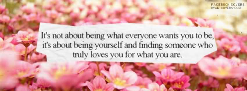 It's not about being what everyone wants you to be, it's about being yourself and finding someone who truly loves you for what you are